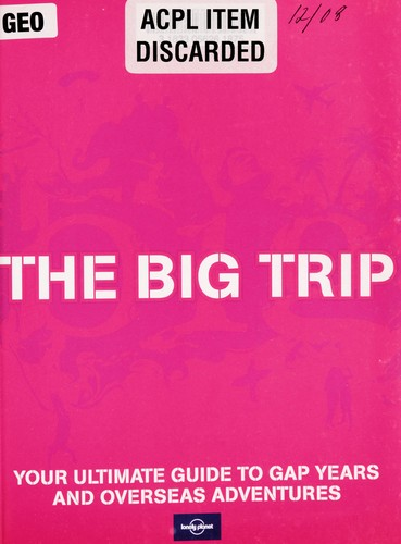 The big trip : your ultimate guide to gap years and overseas adventures by