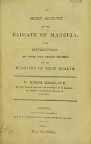 Cover of: A short account of the climate of Madeira; with instructions to those who resort thither for the recovery of their health | Adams, Joseph