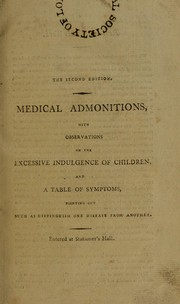 Cover of: Medical admonitions addressed to families, respecting the practice of domestic medicine, and the preservation of health. [With observations on the excessive indulgence of children, and a table of symptoms] With directions for the treatment of the sick, on the first appearance of disease, by which its progress may be stopped, and a fatal termination prevented from taking place, through neglect or improper interference