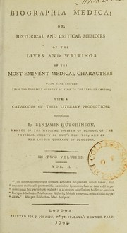 Cover of: Biographia medica; or, historical and critical memoirs of the lives and writings of the most eminent medical characters that have existed from the earliest account of time to the present period ; with a catalogue of their literary productions | Benjamin Hutchinson