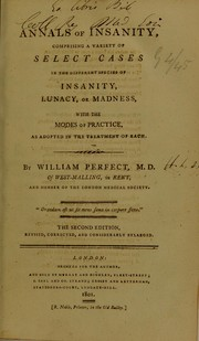 Cover of: Annals of insanity : comprising a variety of select cases in the different species of insanity, lunacy, or madness, with the modes of practice, as adopted in the treatment of each | Perfect William