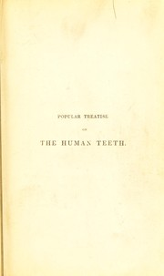 Cover of: Popular treatise on the structure, diseases, and treatment of the human teeth; with an illustration of the present state of dental mechanism