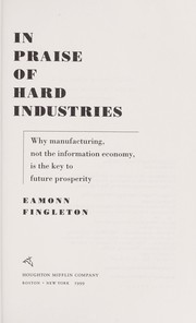 Cover of: In praise of hard industries : why manufacturing, not the information economy, is the key to future prosperity |