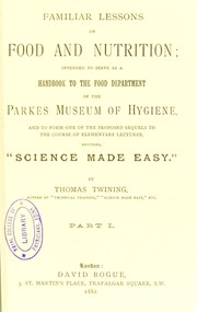 Cover of: Familiar lessons on food and nutrition : intended to serve as a handbook to the Food Department of the Parkes Museum of Hygiene, and to form one of the proposed sequels to the course of elementary lectures, entitled, Science made easy. Pt. 1 | Twining Thomas