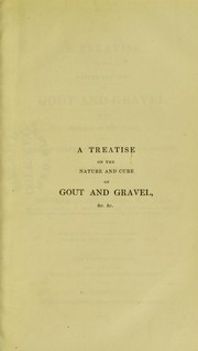 Cover of: A treatise on the nature and cure of gout and gravel : with general observations on morbid states of the digestive organs, and on regimen