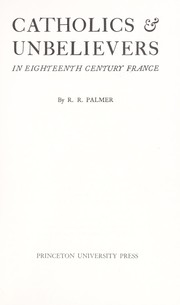 Catholics & unbelievers in eighteenth century France by R. R. Palmer