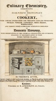 Cover of: Culinary chemistry, exhibiting the scientific principles of cookery. With concise instructions for preparing good and wholesome pickles, vinegar, conserves, fruit jellies, marmalades, and various other alimentary substances employed in domestic economy, with observations on the chemical constitution and nutritive qualities of different kinds of food