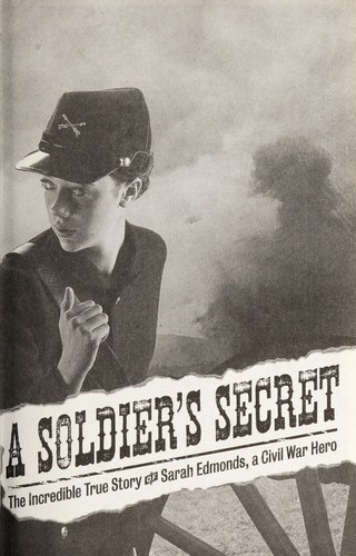 A soldier's secret : the incredible true story of Sarah Edmonds, a Civil War hero by