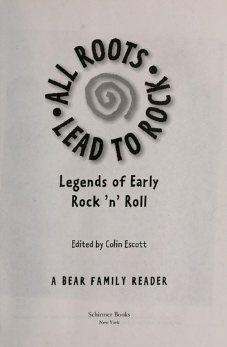 All roots lead to rock : legends of early rock 'n' roll : a Bear Family reader by