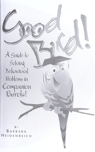 Good bird! : a guide to solving behavioral problems in companion parrots! by