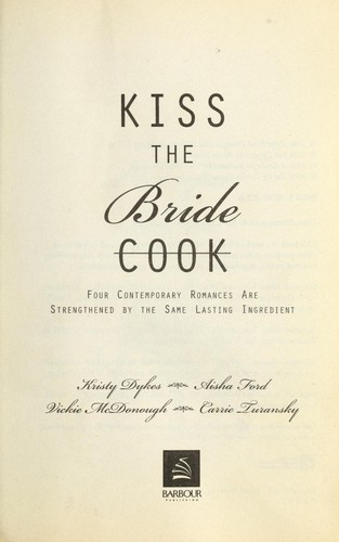 Kiss the bride : four contemporary romances are strengthened by the same lasting ingredient by
