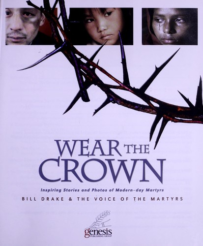 Wear the crown : inspiring stories and photos of modern-day martyrs by