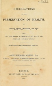 Cover of: Observations on the preservation of health, in infancy, youth, manhood, and age: with the best means of improving the moral and physical condition of man | John Harrison Curtis