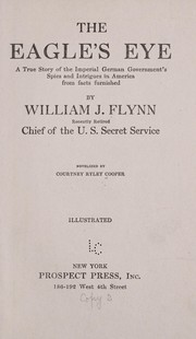 Cover of: The eagle's eye: a true story of the imperial German government's spies and intrigues in America from facts furnished by William J. Flynn, recently retired chief of the U.S. Secret Service