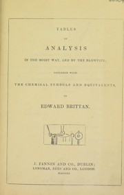 Cover of: Tables of analysis in the moist way, and by the blowpipe, together with the chemical symbols and equivalents | Edward Brittan