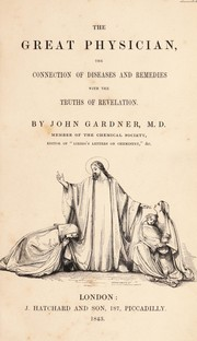 Cover of: The Great Physician, the connection of diseases and remedies with the truths of Revelation | Gardner, John