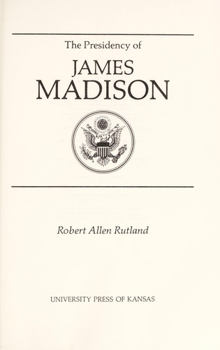 The presidency of James Madison by Robert Allen Rutland