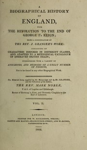 Cover of: A biographical history of England, from the Revolution to the end of George I's reign; being a continuation of the Rev. J. Granger's work: consisting of characters disposed in different classes; and adapted to a methodical catalogue of engraved British heads; interspersed with a variety of anecdotes, and memoirs of a great number of persons ...