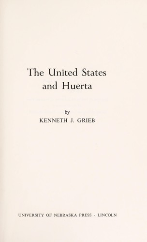 The United States and Huerta by Kenneth J. Grieb