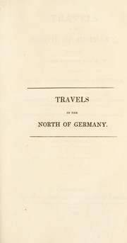 Cover of: Travels in the North of Germany, describing the present state of the social and political institutions ... particularly in the Kingdom of Hannover