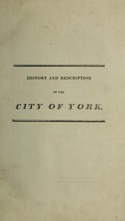 History and description of the ancient city of York. Comprising all the most interesting information, already published in Drakes Eboracum