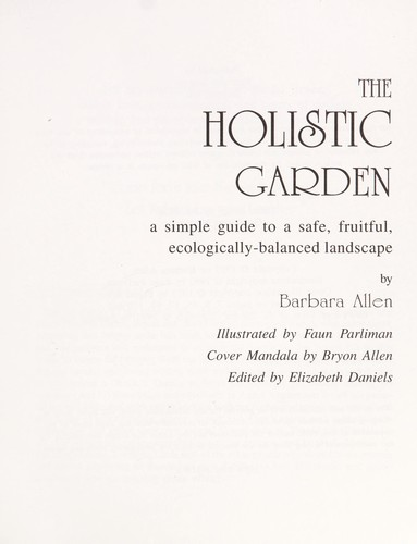 The holistic garden : a simple guide to a safe, fruitful, ecologically-balanced landscape by