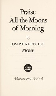Cover of: Praise all the moons of morning | Josephine Rector Stone