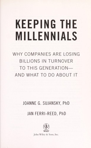 Keeping the millennials : why companies are losing billions in turnover to this generation--and what to do about it by
