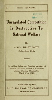 Cover of: Unregulated competition is destructive to national welfare, an address delivered before the American Academy of Political and Social Science at its sixteenth annual meeting, Philadelphia, March 29th, 1912