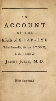 Cover of: An account of the effects of soap-lye taken internally, for the stone, in the case of James Jurin, M. D