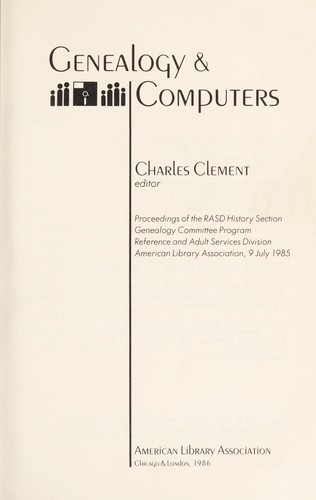 Genealogy & computers : proceedings of the RASD History Section Genealogy Committee Program, Reference and Adult Services Division, American Library Association, 9 July 1985 by