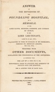 Cover of: Answer of the governors of the Foundling Hospital, to a memorial of the Lord Mayor ... citizens of Dublin, to the Lord Lieutenant, dated 3rd of May, 1816 ... together with other documents, explaining the proceedings of the governors, as connected with the Act of 54 Geo. III. C. 128, empowering them to suspend the admission of infants into the hospital, for a limited time in each year | Foundling Hospital (Dublin, Ireland)