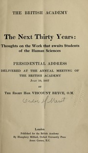 Cover of: The next thirty years: thoughts on the work that awaits students of the human sciences : presidential address delivered at the annual meeting of the British Academy, July 19, 1917