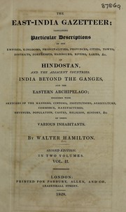 Cover of: The East-India gazetteer; containing particular descriptions of the empires, kingdoms, principalities, provinces, cities, towns, districts, fortresses, harbours, rivers, lakes, &c. of Hindostan, and the adjacent countries, India beyond the Ganges, and the eastern archipelago; together with sketches of the manners, customs, institutions, agriculture, commerce, manufactures, revenues, population, castes, religion, history, &c. of their various inhabitants | Hamilton, Walter M.R.A.S.