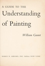 Cover of: A guide to the understanding of painting. | Gaunt, William