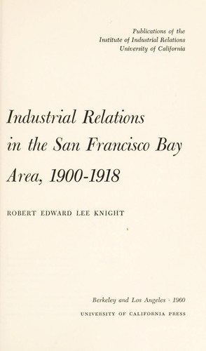 Industrial relations in the San Francisco Bay area, 1900-1918 by Robert Edward Lee Knight