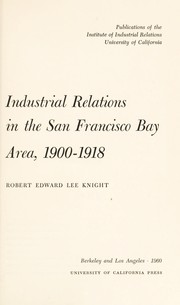 Cover of: Industrial relations in the San Francisco Bay area, 1900-1918 | Robert Edward Lee Knight