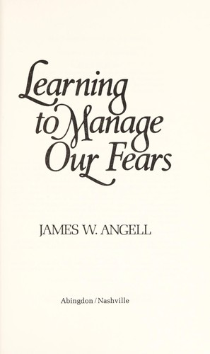 Learning to manage our fears by Angell, James W.