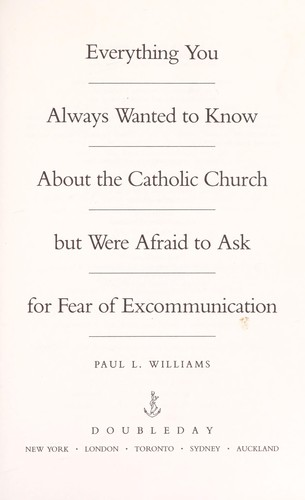Everything you always wanted to know about the Catholic Church but were afraid to ask for fear of excommunication by Paul L. Williams