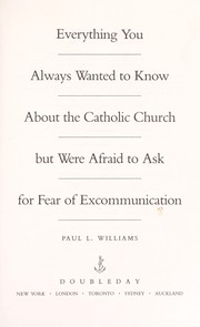 Cover of: Everything you always wanted to know about the Catholic Church but were afraid to ask for fear of excommunication | Paul L. Williams