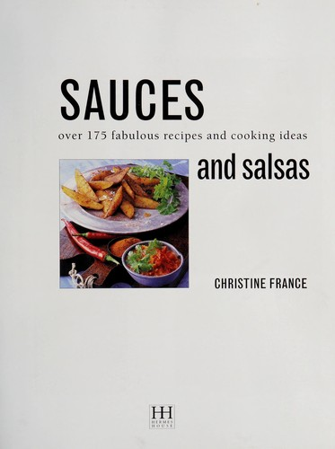 The Complete Book of Sauces, Salsas, Dips, Relishes, Marinades & Dressings by Christine France