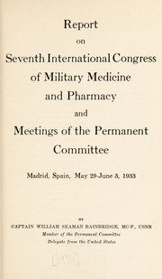 Cover of: Report on seventh International Congress of Military Medicine and Pharmacy and meetings of the Permanent Committee, Madrid, Spain, May 29-June 3, 1933 | William Seaman Bainbridge
