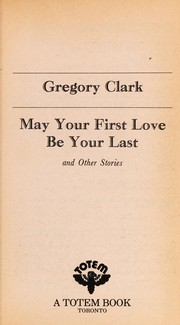 Cover of: May your first love be your last, and other stories | Gregory Clark