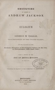 Cover of: Obsequies in honor of Andrew Jackson: Eulogium by George M. Dallas, vice president of the United States, on the occasion of the Jackson obsequies at Washington square, in the city of Philadelphia, 26th June, 1845