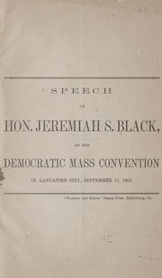 Cover of: Speech of Hon. Jeremiah S. Black, at the Democratic mass convention, in Lancaster city, September 17, 1863. | Jeremiah S. Black