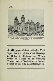 Cover of: A minister of the Catholic cult signs the act of his civil marriage in order to redress the wrong which he caused to an unhappy young lady, a student in the normal school of this city (Zacatecas, Mex.) |