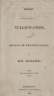 Cover of: Report upon the subject of nullification, in the Senate of Pennsylvania | Pennsylvania. General Assembly. Senate. Committee to Whom Were Referred So Much of the Governor