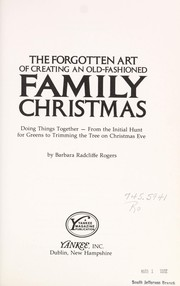 Cover of: The forgotten art of creating an old-fashioned family Christmas: doing things together--from the initial hunt for greens to trimming the tree on Christmas Eve