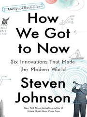Cover of: How We Got to Now: Six Innovations That Made the Modern World