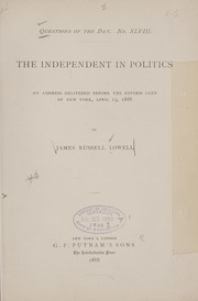 Cover of: The independent in politics: an address delivered before the Reform Club of New York, April 13, 1888